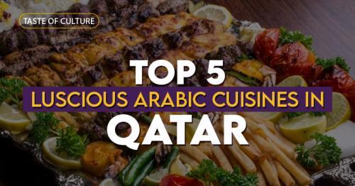 Taste of Culture: Top 5 Luscious Arabic Cuisines in Qatar